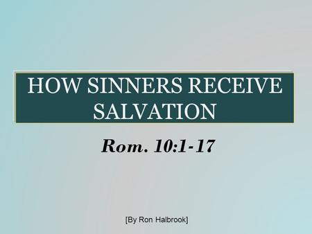 HOW SINNERS RECEIVE SALVATION Rom. 10:1-17 [By Ron Halbrook]