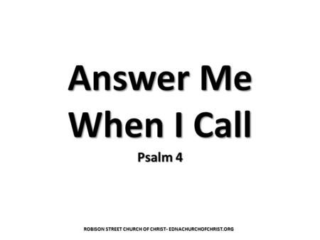 Answer Me When I Call Psalm 4 ROBISON STREET CHURCH OF CHRIST- EDNACHURCHOFCHRIST.ORG.