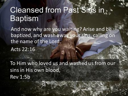 Cleansed from Past Sins in Baptism And now why are you waiting? Arise and be baptized, and wash away your sins, calling on the name of the Lord. Acts 22:16.