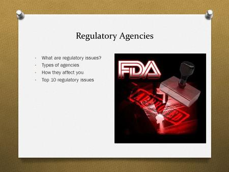 Regulatory Agencies What are regulatory issues? Types of agencies How they affect you Top 10 regulatory issues.
