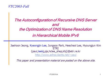VTC2003-Fall1 The Autoconfiguration of Recursive DNS Server and the Optimization of DNS Name Resolution in Hierarchical Mobile IPv6 Jaehoon Jeong, Kyeongjin.