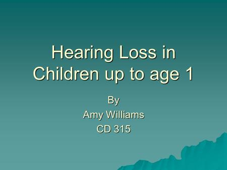 Hearing Loss in Children up to age 1 By Amy Williams CD 315.