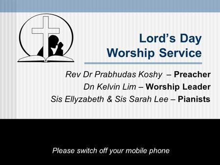 Lord's Day Worship Service Rev Dr Prabhudas Koshy – Preacher Dn Kelvin Lim – Worship Leader Sis Ellyzabeth & Sis Sarah Lee – Pianists Please switch off.