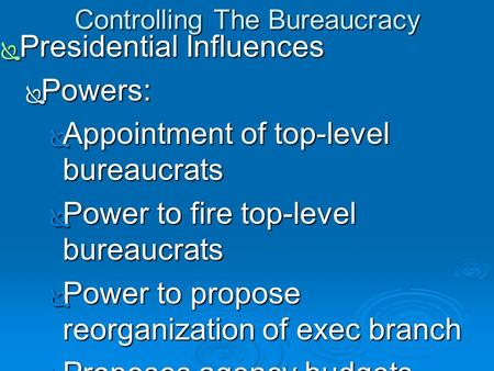 Controlling The Bureaucracy  Presidential Influences  Powers:  Appointment of top-level bureaucrats  Power to fire top-level bureaucrats  Power to.
