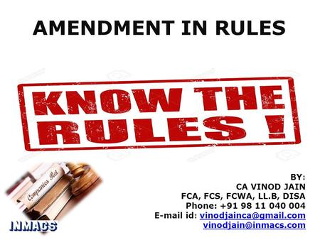AMENDMENT IN RULES BY: CA VINOD JAIN FCA, FCS, FCWA, LL.B, DISA Phone: id: