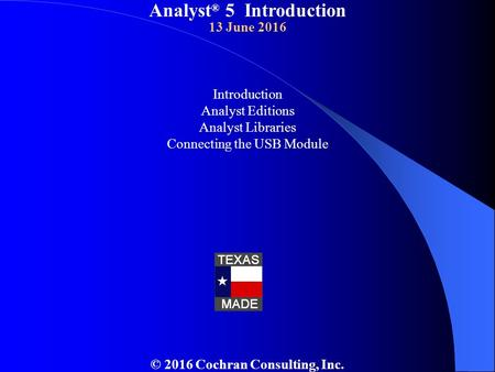 Analyst ® 5 Introduction 13 June 2016 Introduction Analyst Editions Analyst Libraries Connecting the USB Module © 2016 Cochran Consulting, Inc.