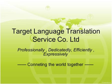 Target Language Translation Service Co. Ltd Professionally, Dedicatedly, Efficiently, Expressively —— Conneting the world together ——