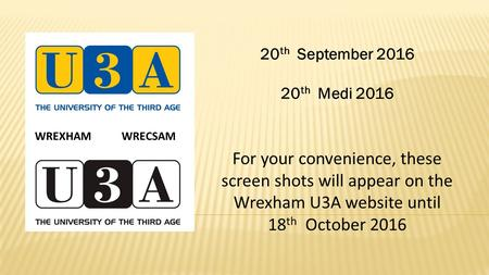 20 th September th Medi 2016 For your convenience, these screen shots will appear on the Wrexham U3A website until 18 th October 2016 WREXHAM WRECSAM.