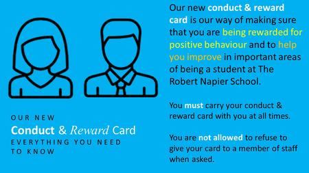 OUR NEW Conduct & Reward Card EVERYTHING YOU NEED TO KNOW Our new conduct & reward card is our way of making sure that you are being rewarded for positive.
