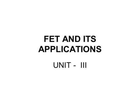 FET AND ITS APPLICATIONS UNIT - III. Field Effect Transistor Family.