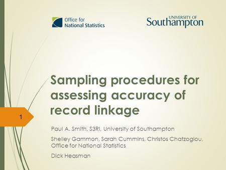 Sampling procedures for assessing accuracy of record linkage Paul A. Smith, S3RI, University of Southampton Shelley Gammon, Sarah Cummins, Christos Chatzoglou,