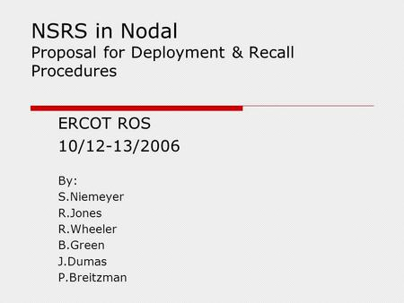 NSRS in Nodal Proposal for Deployment & Recall Procedures ERCOT ROS 10/12-13/2006 By: S.Niemeyer R.Jones R.Wheeler B.Green J.Dumas P.Breitzman.
