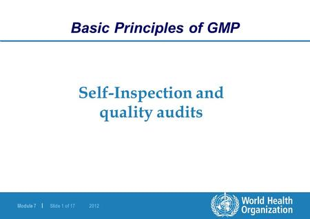 Module 7 | Slide 1 of Self-Inspection and quality audits Basic Principles of GMP.