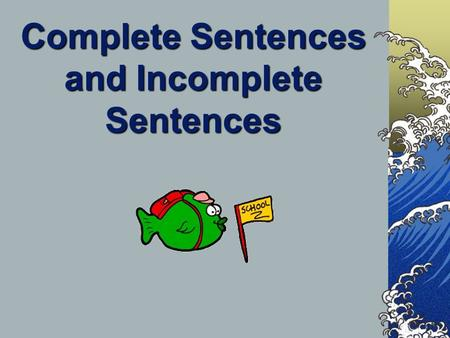 Complete Sentences and Incomplete Sentences A complete sentence tells a full idea. It's also known as an independent clause. A fragment tells an incomplete.
