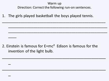 Warm up Direction: Correct the following run-on sentences. 1.The girls played basketball the boys played tennis. _________________________________________________.