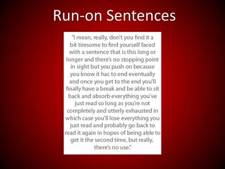 Run-on Sentences. Run on sentences are two independent clauses, improperly joined. I like potatoes INCORRECT they taste good.EX: clause 1clause 2.