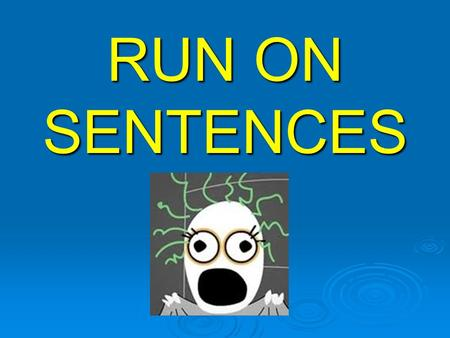 RUN ON SENTENCES A run-on sentence is two or more sentences that are incorrectly written as one sentence. The length of the sentence has nothing to do.