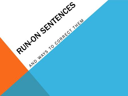 RUN-ON SENTENCES AND WAYS TO CORRECT THEM. TYPES OF RUN-ON SENTENCES A comma splice contains two main clauses illegally joined by a comma. The problem.