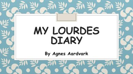 MY LOURDES DIARY By Agnes Aardvark. All about me My name is Agnes Aardvark. My job is to make sure that the children at Christ the King Catholic Primary.