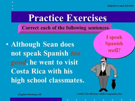 ©2002 The McGraw-Hill Companies, Inc. Adjectives and Adverbs English Brushup, 3E Practice Exercises Although Sean does not speak Spanish too good, he went.