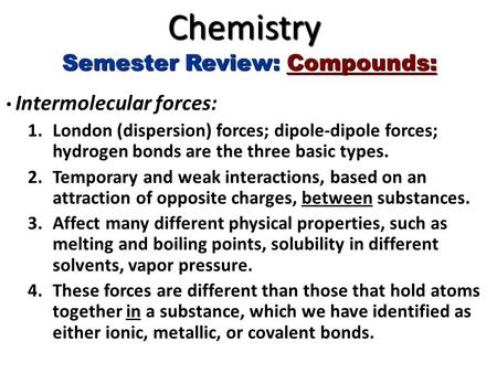 Chemistry Semester Review: Compounds: Intermolecular forces: Intermolecular forces: 1.London (dispersion) forces; dipole-dipole forces; hydrogen bonds.