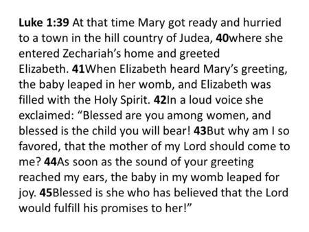 Luke 1:39 At that time Mary got ready and hurried to a town in the hill country of Judea, 40where she entered Zechariah's home and greeted Elizabeth. 41When.
