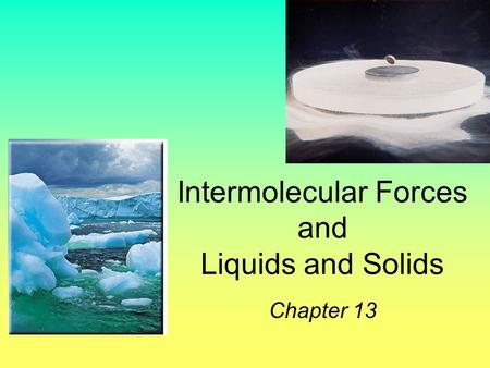 Intermolecular Forces and Liquids and Solids Chapter 13.
