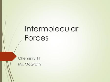 Intermolecular Forces Chemistry 11 Ms. McGrath. Intermolecular Forces The forces that bond atoms to each other within a molecule are called intramolecular.