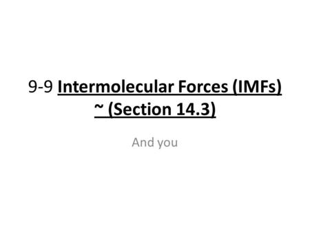 9-9 Intermolecular Forces (IMFs) ~ (Section 14.3) And you.