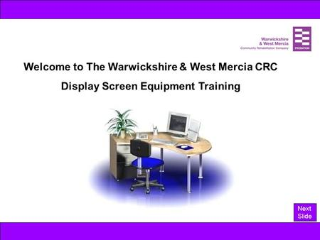 Welcome to The Warwickshire & West Mercia CRC Display Screen Equipment Training Next Slide.