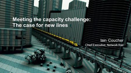 Meeting the capacity challenge: The case for new lines Iain Coucher Chief Executive, Network Rail.