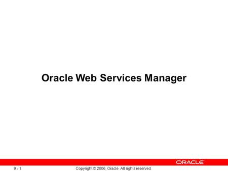 Copyright © 2006, Oracle. All rights reserved Oracle Web Services Manager.