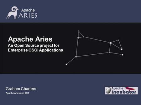 Graham Charters Apache Aries and IBM Apache Aries An Open Source project for Enterprise OSGi Applications.