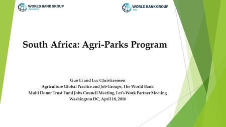 South Africa: Agri-Parks Program Guo Li and Luc Christiaensen Agriculture Global Practice and Job Groups, The World Bank Multi Donor Trust Fund Jobs Council.