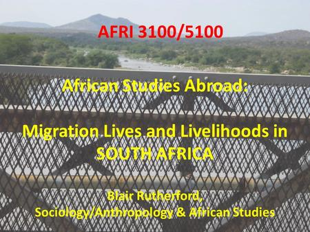 AFRI 3100/5100 African Studies Abroad: Migration Lives and Livelihoods in SOUTH AFRICA Blair Rutherford, Sociology/Anthropology & African Studies.