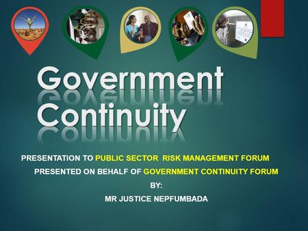 PRESENTATION TO PUBLIC SECTOR RISK MANAGEMENT FORUM PRESENTED ON BEHALF OF GOVERNMENT CONTINUITY FORUM BY: MR JUSTICE NEPFUMBADA.