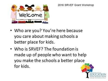 Who are you? You're here because you care about making schools a better place for kids. Who is SRVEF? The foundation is made up of people who want to help.
