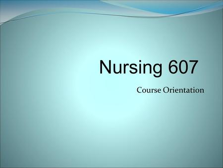 Course Orientation Nursing 607. Welcome to Nursing 607 Health Assessment and Diagnostic Reasoning for Advanced Practice Nursing Nursing 607 is a three.