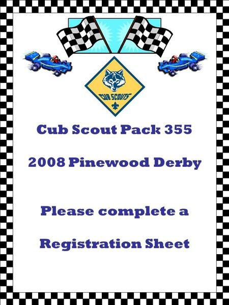 Cub Scout Pack Pinewood Derby Please complete a Registration Sheet.