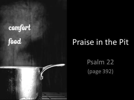 "Praise in the Pit Psalm 22 (page 392). ""…lament is not a path to worship, but the path of worship."" – Michael Card, A Sacred Sorrow."