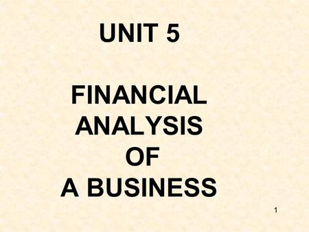 UNIT 5 FINANCIAL ANALYSIS OF A BUSINESS 1. HOW DO YOU JUDGE THE SUCCESS OF A BUSINESS? A. By the customer base established? B. By the salary C. By the.