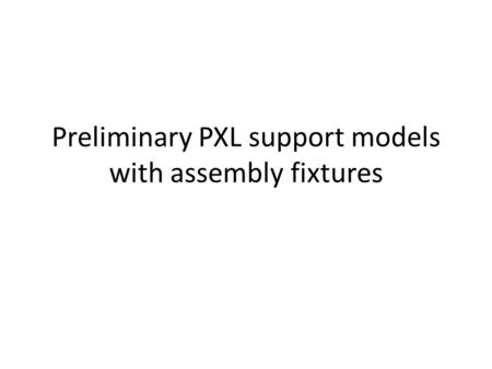 Preliminary PXL support models with assembly fixtures.