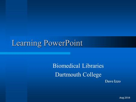 Learning PowerPoint Biomedical Libraries Dartmouth College Dave Izzo Aug 2016.