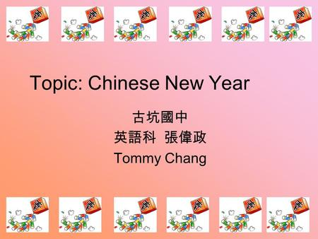 Topic: Chinese New Year 古坑國中 英語科 張偉政 Tommy Chang.