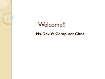 Welcome!! Ms. Davis's Computer Class. Technology Areas Covered Internet Safety – Explore how to be safe on-line Computer Basics – Define and use computer.