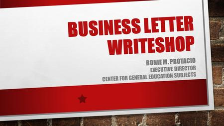 BUSINESS LETTER WRITESHOP RONIE M. PROTACIO EXECUTIVE DIRECTOR CENTER FOR GENERAL EDUCATION SUBJECTS.
