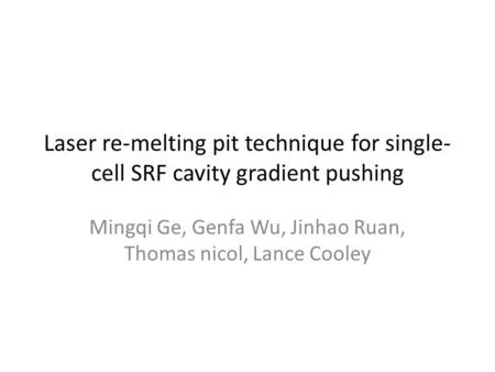 Laser re-melting pit technique for single- cell SRF cavity gradient pushing Mingqi Ge, Genfa Wu, Jinhao Ruan, Thomas nicol, Lance Cooley.