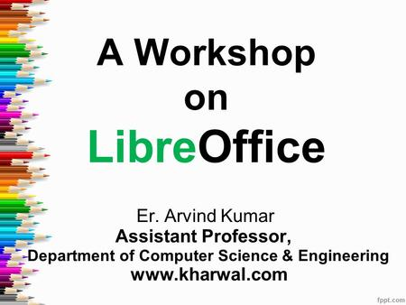 A Workshop on LibreOffice Er. Arvind Kumar Assistant Professor, Department of Computer Science & Engineering