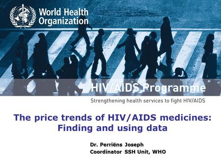 The price trends of HIV/AIDS medicines: Finding and using data Dr. Perriëns Joseph Coordinator SSH Unit, WHO.