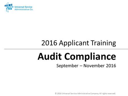 © 2016 Universal Service Administrative Company. All rights reserved Applicant Training Audit Compliance September – November 2016.